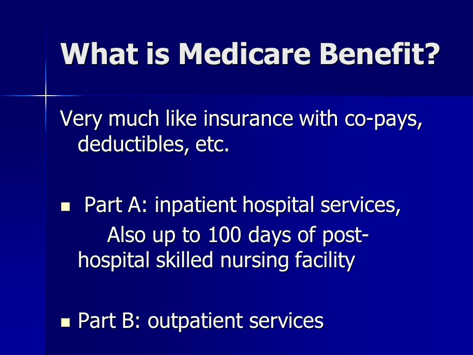 What is Medicare Benefit. Very much like insurance with co-pays, deductibles, etc.