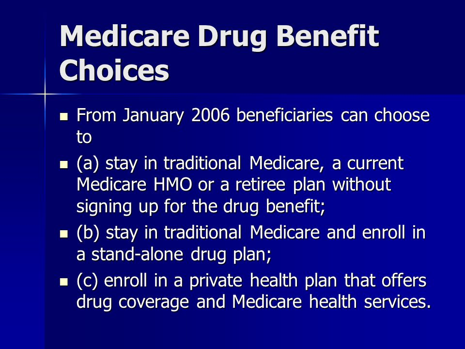 Medicare Drug Benefit Choices From January 2006 beneficiaries can choose to From January 2006 beneficiaries can choose to (a) stay in traditional Medicare, a current Medicare HMO or a retiree plan without signing up for the drug benefit; (a) stay in traditional Medicare, a current Medicare HMO or a retiree plan without signing up for the drug benefit; (b) stay in traditional Medicare and enroll in a stand-alone drug plan; (b) stay in traditional Medicare and enroll in a stand-alone drug plan; (c) enroll in a private health plan that offers drug coverage and Medicare health services.