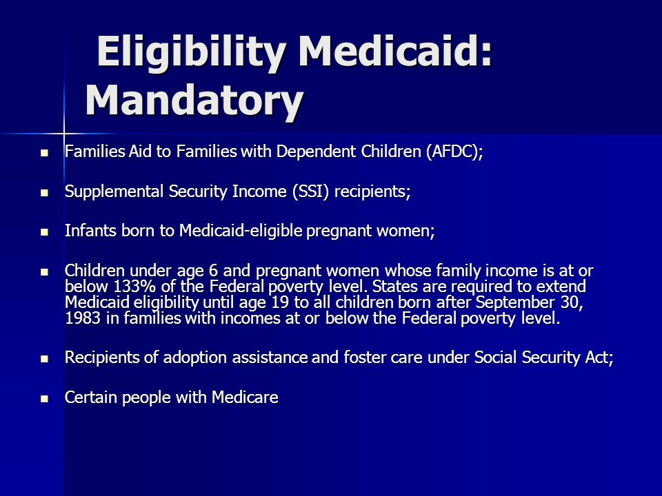 Eligibility Medicaid: Mandatory Eligibility Medicaid: Mandatory Families Aid to Families with Dependent Children (AFDC); Families Aid to Families with Dependent Children (AFDC); Supplemental Security Income (SSI) recipients; Supplemental Security Income (SSI) recipients; Infants born to Medicaid-eligible pregnant women; Infants born to Medicaid-eligible pregnant women; Children under age 6 and pregnant women whose family income is at or below 133% of the Federal poverty level.