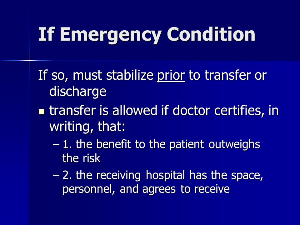 If Emergency Condition If so, must stabilize prior to transfer or discharge transfer is allowed if doctor certifies, in writing, that: transfer is allowed if doctor certifies, in writing, that: –1.