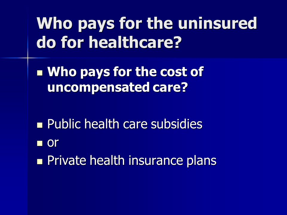 Who pays for the uninsured do for healthcare. Who pays for the cost of uncompensated care.