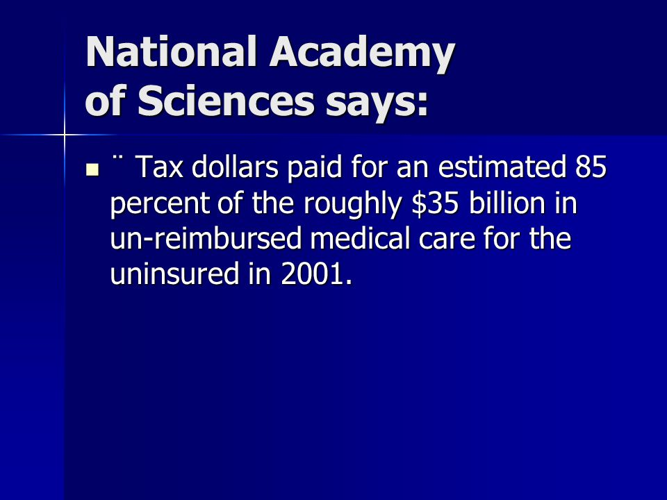 National Academy of Sciences says: ¨ Tax dollars paid for an estimated 85 percent of the roughly $35 billion in un-reimbursed medical care for the uninsured in 2001.