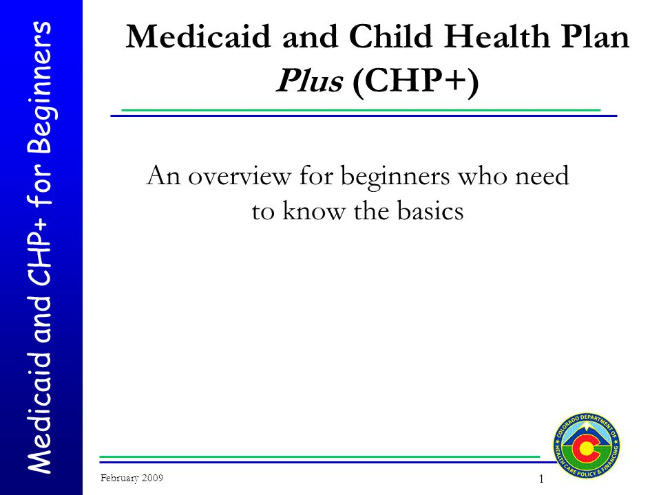 Medicaid and CHP+ for Beginners February 2009 1 Medicaid and Child Health Plan Plus (CHP+) An overview for beginners who need to know the basics