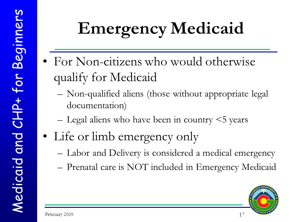 Medicaid and CHP+ for Beginners February 2009 17 Emergency Medicaid For Non-citizens who would otherwise qualify for Medicaid –Non-qualified aliens (those without appropriate legal documentation) –Legal aliens who have been in country <5 years Life or limb emergency only –Labor and Delivery is considered a medical emergency –Prenatal care is NOT included in Emergency Medicaid