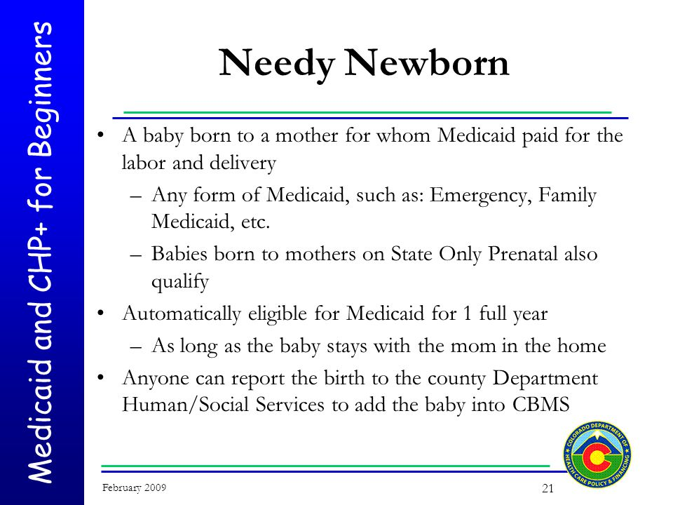 Medicaid and CHP+ for Beginners February 2009 21 Needy Newborn A baby born to a mother for whom Medicaid paid for the labor and delivery –Any form of Medicaid, such as: Emergency, Family Medicaid, etc.