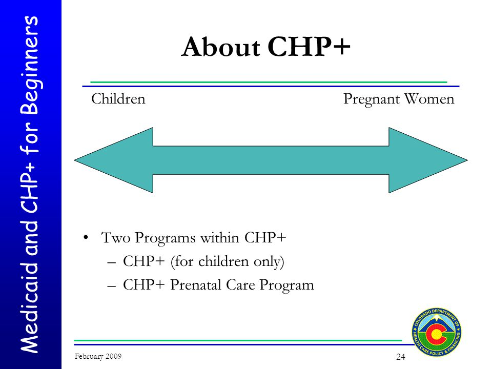 Medicaid and CHP+ for Beginners February 2009 24 About CHP+ Children Two Programs within CHP+ –CHP+ (for children only) –CHP+ Prenatal Care Program Pregnant Women