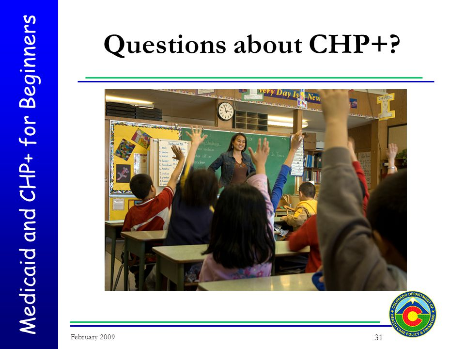 Medicaid and CHP+ for Beginners February 2009 31 Questions about CHP+