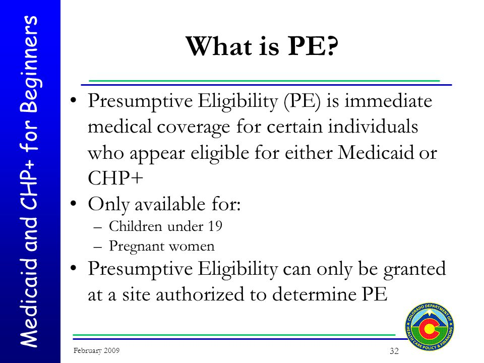 Medicaid and CHP+ for Beginners February 2009 32 What is PE.