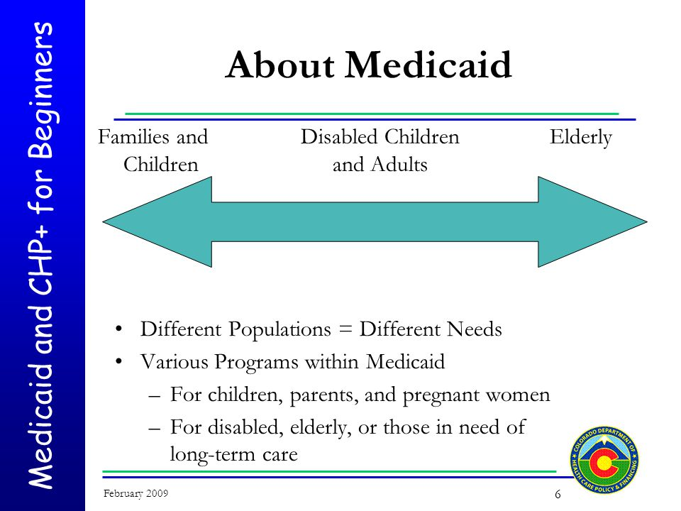 Medicaid and CHP+ for Beginners February 2009 6 About Medicaid Families and Children Disabled Children and Adults Different Populations = Different Needs Various Programs within Medicaid –For children, parents, and pregnant women –For disabled, elderly, or those in need of long-term care Elderly