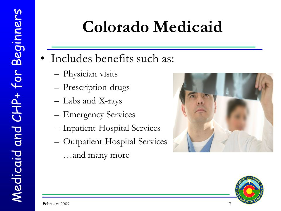 Medicaid and CHP+ for Beginners February 2009 7 Colorado Medicaid Includes benefits such as: –Physician visits –Prescription drugs –Labs and X-rays –Emergency Services –Inpatient Hospital Services –Outpatient Hospital Services …and many more