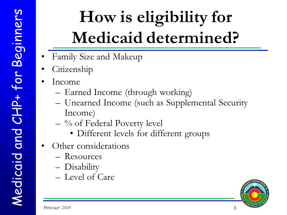 Medicaid and CHP+ for Beginners February 2009 19 State-Only Prenatal Would qualify for Medicaid except for their alien status –Woman's portion of household income is at or below 133% of the Federal Poverty Level Pregnancy has been verified by doctor's statement or staff observation Eligibility ends 60 days after pregnancy ends
