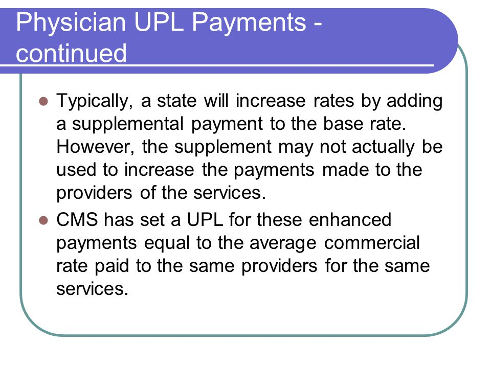Physician UPL Payments - continued Typically, a state will increase rates by adding a supplemental payment to the base rate.