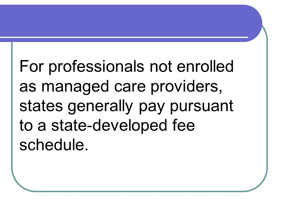 For professionals not enrolled as managed care providers, states generally pay pursuant to a state-developed fee schedule.