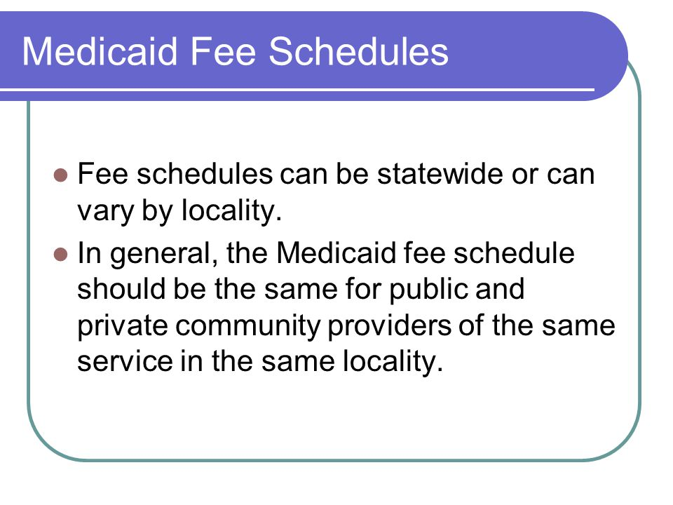 Medicaid Fee Schedules Fee schedules can be statewide or can vary by locality.