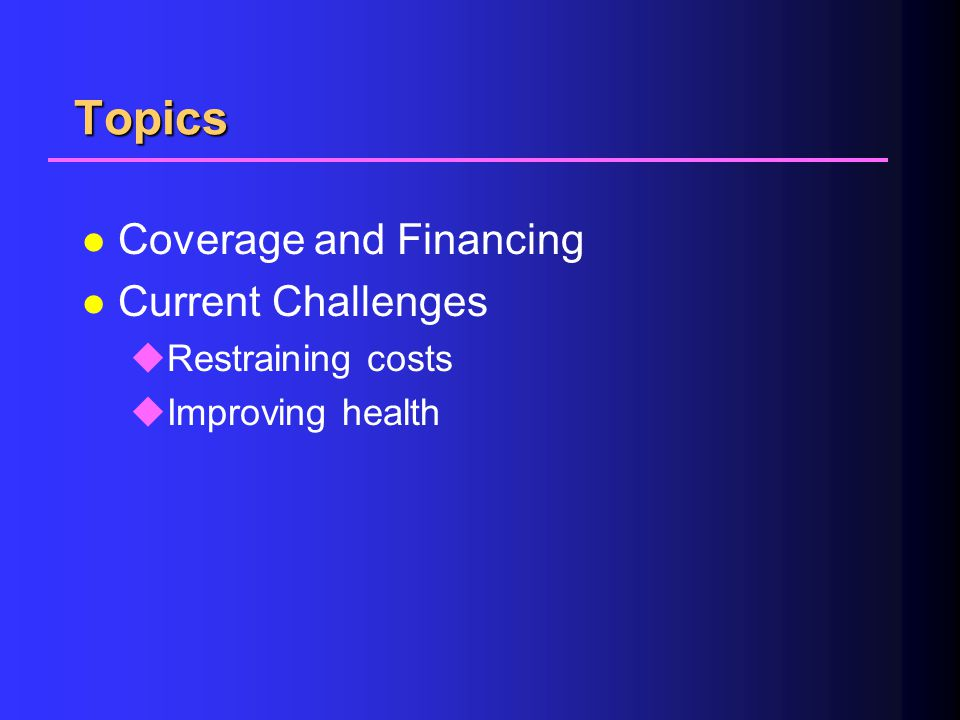 Topics l Coverage and Financing l Current Challenges uRestraining costs uImproving health