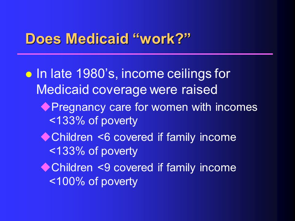 Does Medicaid work? l In late 1980's, income ceilings for Medicaid coverage were raised uPregnancy care for women with incomes <133% of poverty uChildren <6 covered if family income <133% of poverty uChildren <9 covered if family income <100% of poverty