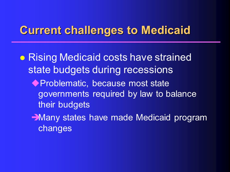Current challenges to Medicaid l Rising Medicaid costs have strained state budgets during recessions uProblematic, because most state governments required by law to balance their budgets èMany states have made Medicaid program changes