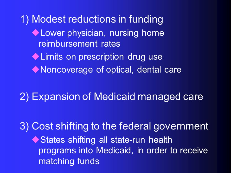 1) Modest reductions in funding uLower physician, nursing home reimbursement rates uLimits on prescription drug use uNoncoverage of optical, dental care 2) Expansion of Medicaid managed care 3) Cost shifting to the federal government uStates shifting all state-run health programs into Medicaid, in order to receive matching funds