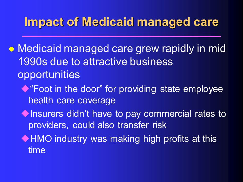 Impact of Medicaid managed care l Medicaid managed care grew rapidly in mid 1990s due to attractive business opportunities u Foot in the door for providing state employee health care coverage uInsurers didn't have to pay commercial rates to providers, could also transfer risk uHMO industry was making high profits at this time