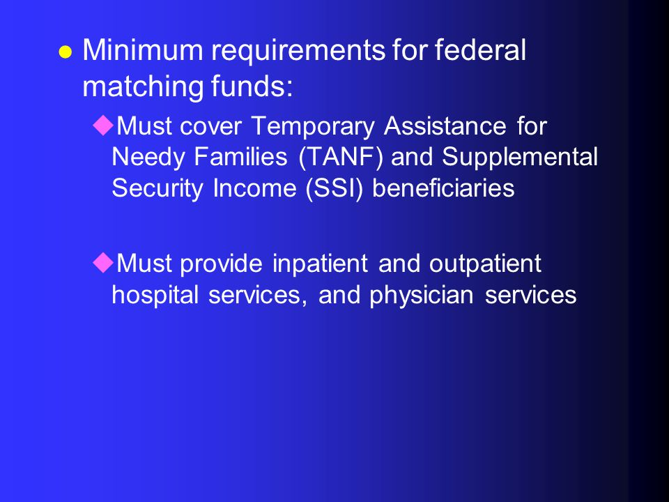 l Minimum requirements for federal matching funds: uMust cover Temporary Assistance for Needy Families (TANF) and Supplemental Security Income (SSI) beneficiaries uMust provide inpatient and outpatient hospital services, and physician services