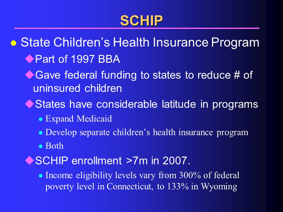SCHIP l State Children's Health Insurance Program uPart of 1997 BBA uGave federal funding to states to reduce # of uninsured children uStates have considerable latitude in programs l Expand Medicaid l Develop separate children's health insurance program l Both uSCHIP enrollment >7m in 2007.