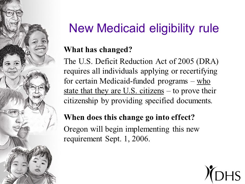 New Medicaid eligibility rule What has changed? The U.S. Deficit Reduction Act of 2005 (DRA) requires all individuals applying or recertifying for cer