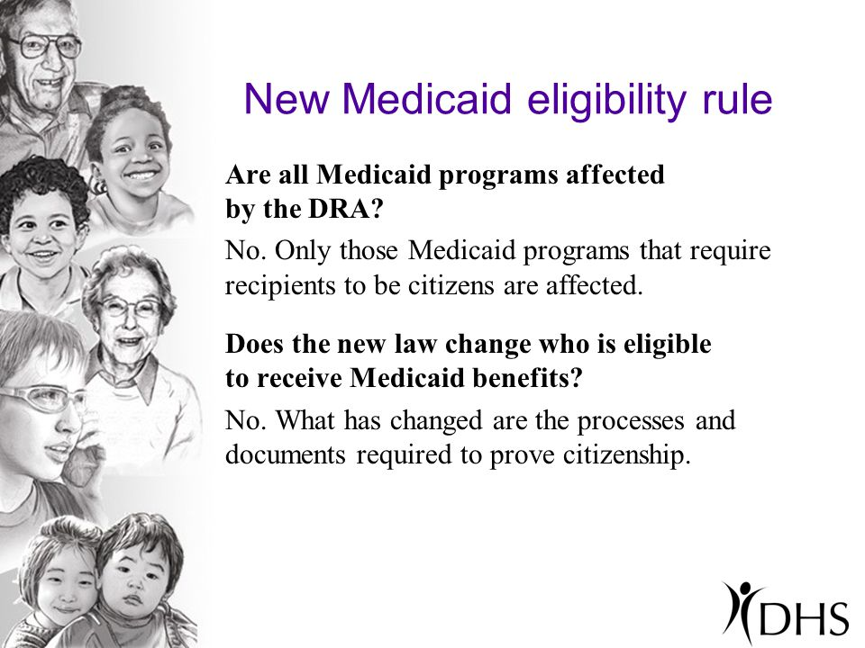 New Medicaid eligibility rule Are all Medicaid programs affected by the DRA? No. Only those Medicaid programs that require recipients to be citizens a