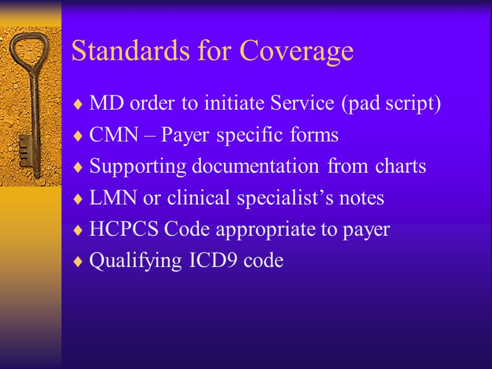 Standards for Coverage  MD order to initiate Service (pad script)  CMN – Payer specific forms  Supporting documentation from charts  LMN or clinical specialist's notes  HCPCS Code appropriate to payer  Qualifying ICD9 code