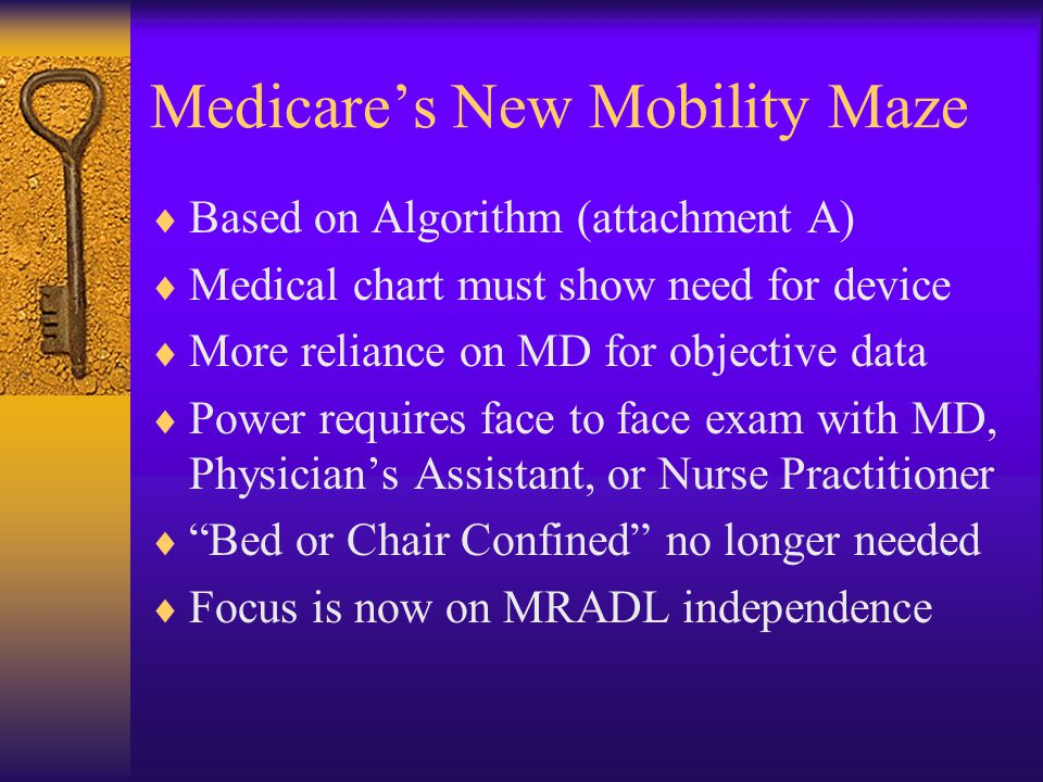 Medicare's New Mobility Maze  Based on Algorithm (attachment A)  Medical chart must show need for device  More reliance on MD for objective data  Power requires face to face exam with MD, Physician's Assistant, or Nurse Practitioner  Bed or Chair Confined no longer needed  Focus is now on MRADL independence
