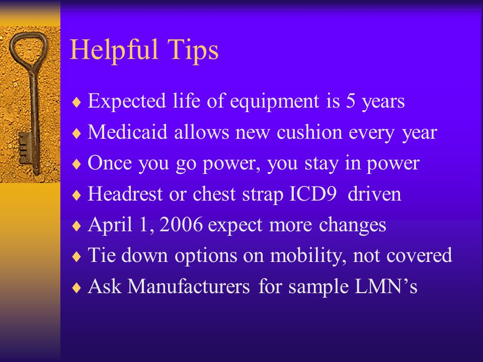 Helpful Tips  Expected life of equipment is 5 years  Medicaid allows new cushion every year  Once you go power, you stay in power  Headrest or chest strap ICD9 driven  April 1, 2006 expect more changes  Tie down options on mobility, not covered  Ask Manufacturers for sample LMN's