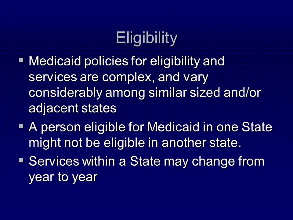 Eligibility  Medicaid policies for eligibility and services are complex, and vary considerably among similar sized and/or adjacent states  A person