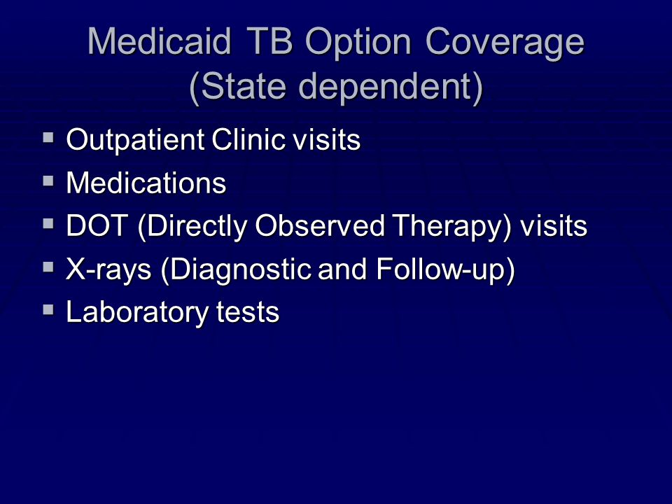 Medicaid TB Option Coverage (State dependent)  Outpatient Clinic visits  Medications  DOT (Directly Observed Therapy) visits  X-rays (Diagnostic a