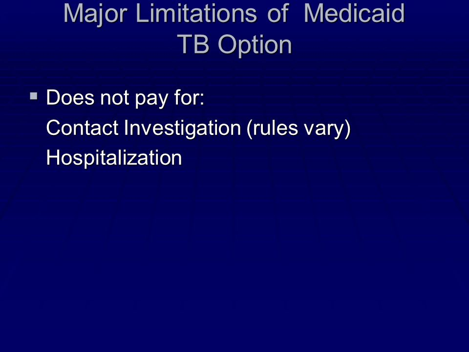 Major Limitations of Medicaid TB Option  Does not pay for: Contact Investigation (rules vary) Hospitalization