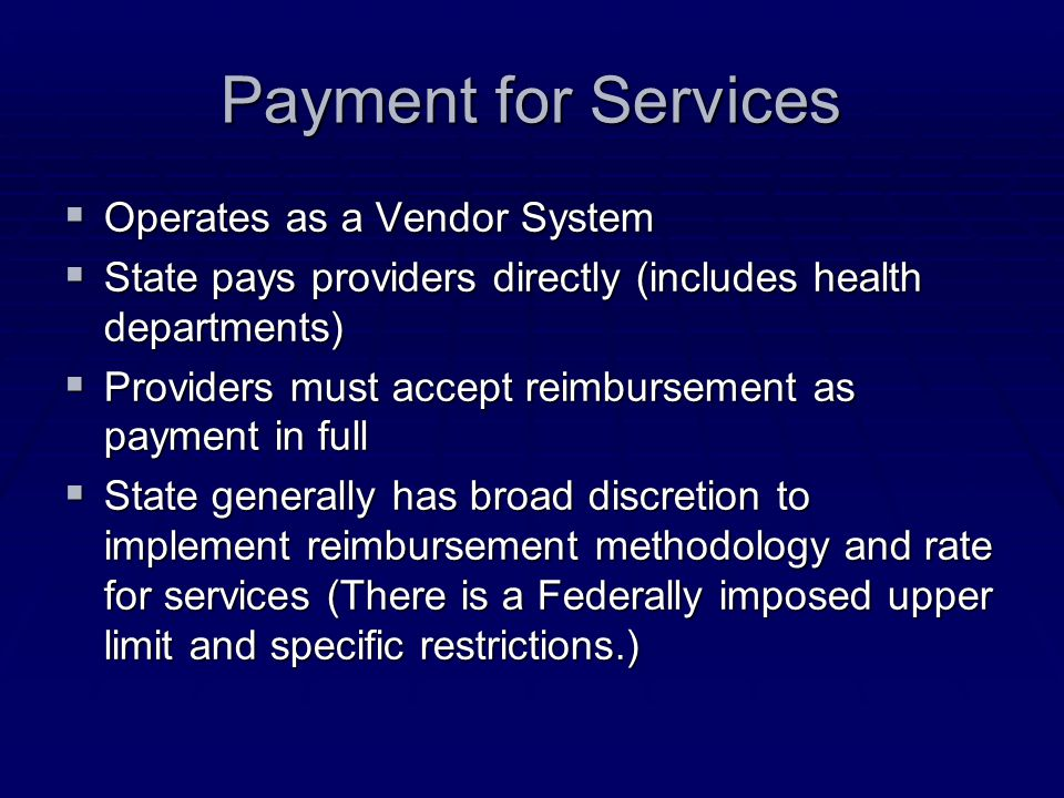 Payment for Services  Operates as a Vendor System  State pays providers directly (includes health departments)  Providers must accept reimbursement