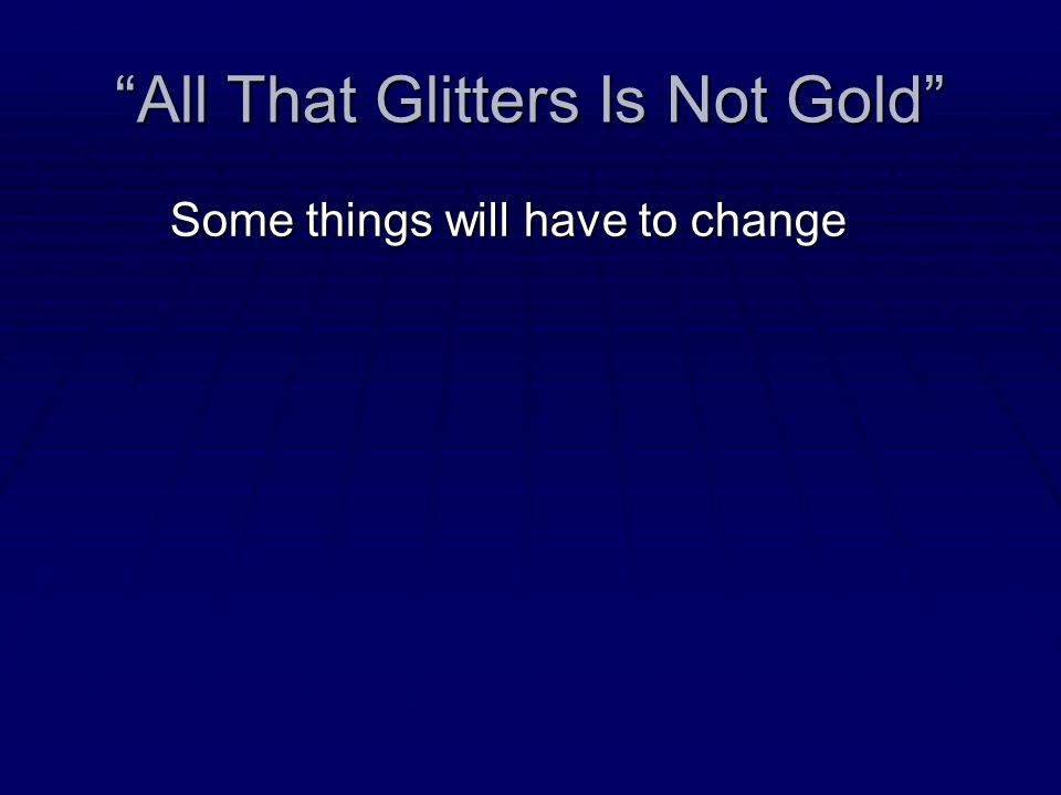 """All That Glitters Is Not Gold"" Some things will have to change"