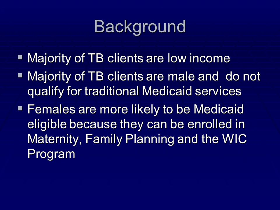 Background  Majority of TB clients are low income  Majority of TB clients are male and do not qualify for traditional Medicaid services  Females ar