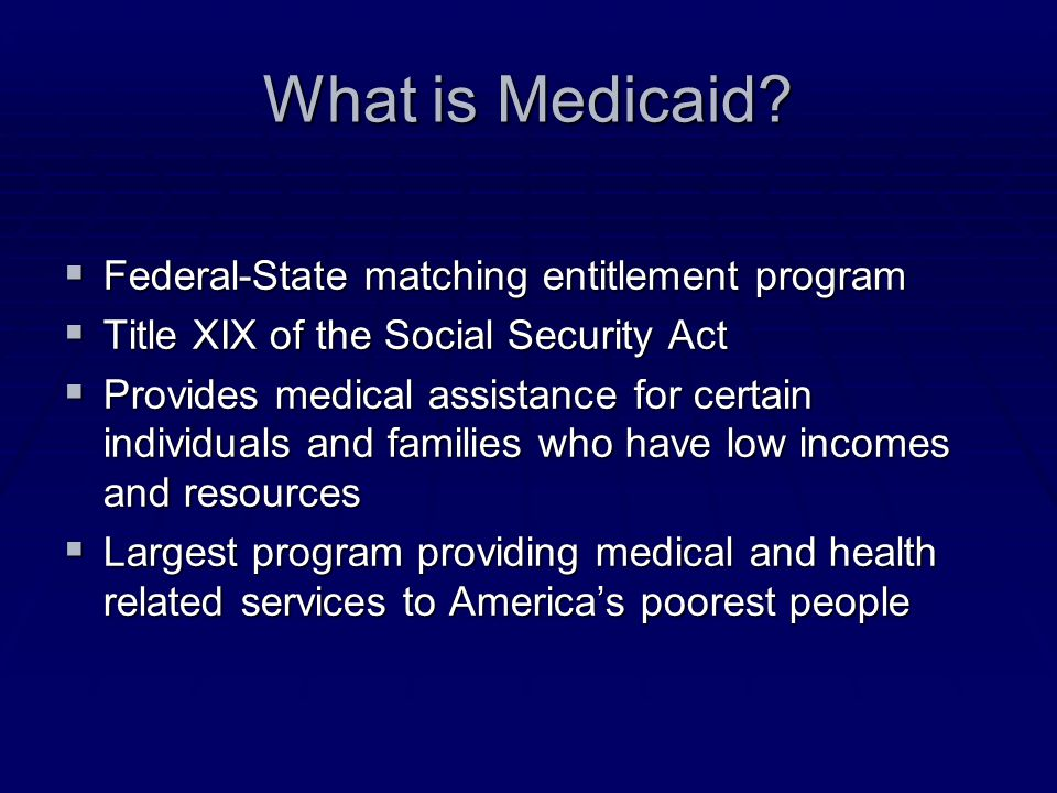 What is Medicaid?  Federal-State matching entitlement program  Title XIX of the Social Security Act  Provides medical assistance for certain indivi