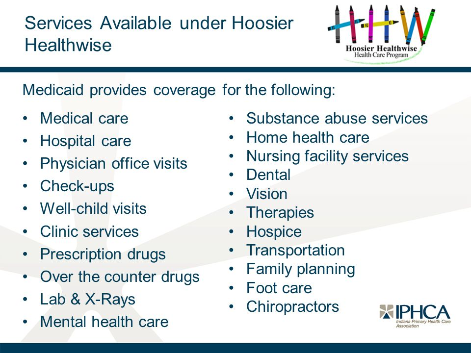 Services Available under Hoosier Healthwise Medical care Hospital care Physician office visits Check-ups Well-child visits Clinic services Prescriptio