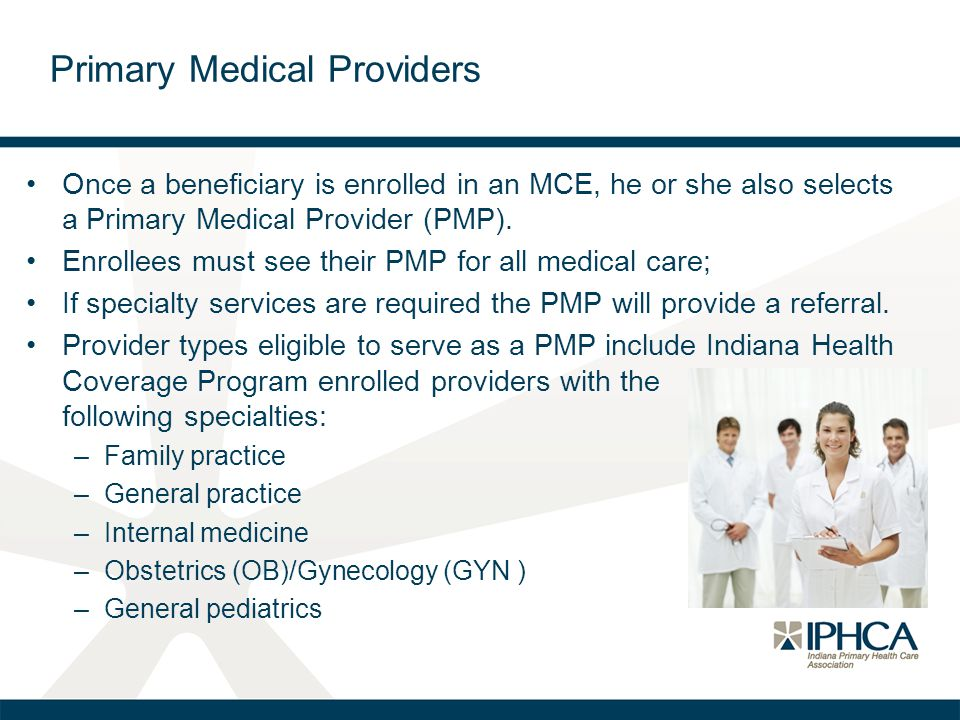 Primary Medical Providers Once a beneficiary is enrolled in an MCE, he or she also selects a Primary Medical Provider (PMP). Enrollees must see their