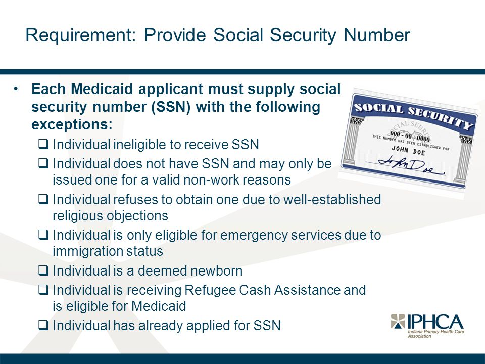 Each Medicaid applicant must supply social security number (SSN) with the following exceptions:  Individual ineligible to receive SSN  Individual do