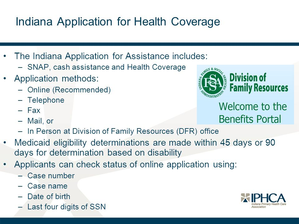 The Indiana Application for Assistance includes: –SNAP, cash assistance and Health Coverage Application methods: –Online (Recommended) –Telephone –Fax