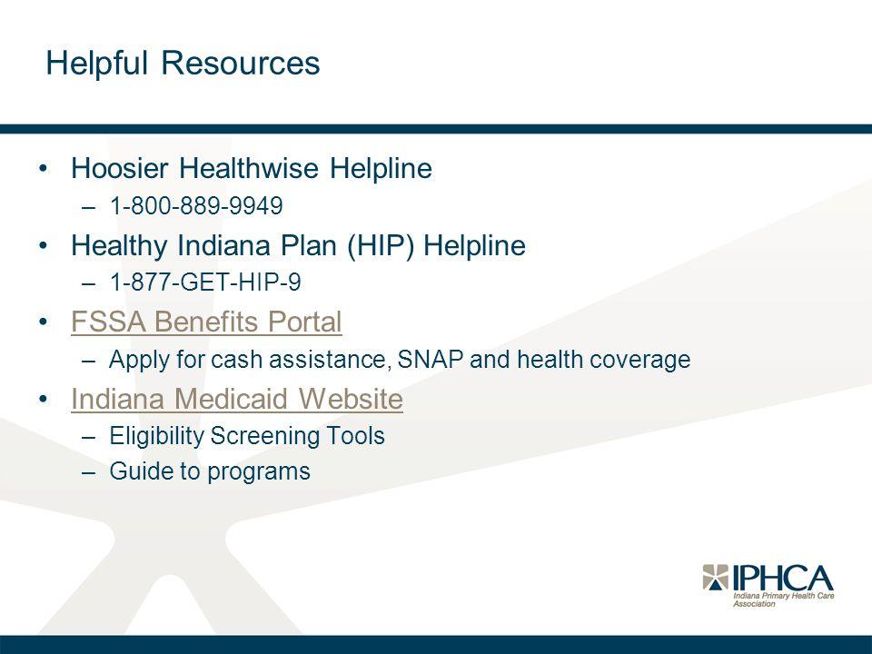Helpful Resources Hoosier Healthwise Helpline –1-800-889-9949 Healthy Indiana Plan (HIP) Helpline –1-877-GET-HIP-9 FSSA Benefits Portal –Apply for cas