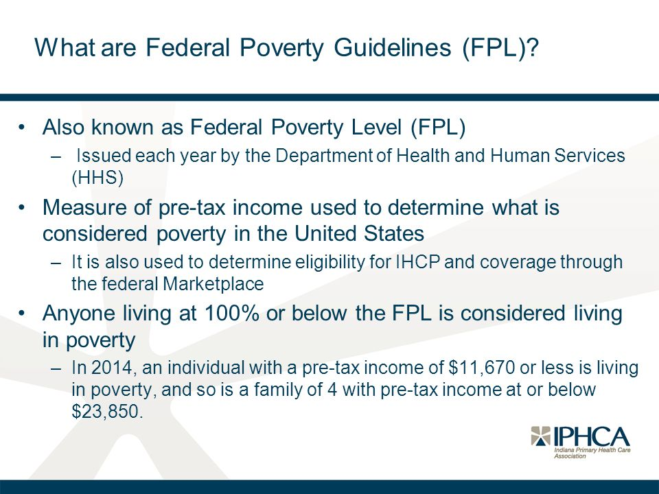 What are Federal Poverty Guidelines (FPL)? Also known as Federal Poverty Level (FPL) – Issued each year by the Department of Health and Human Services