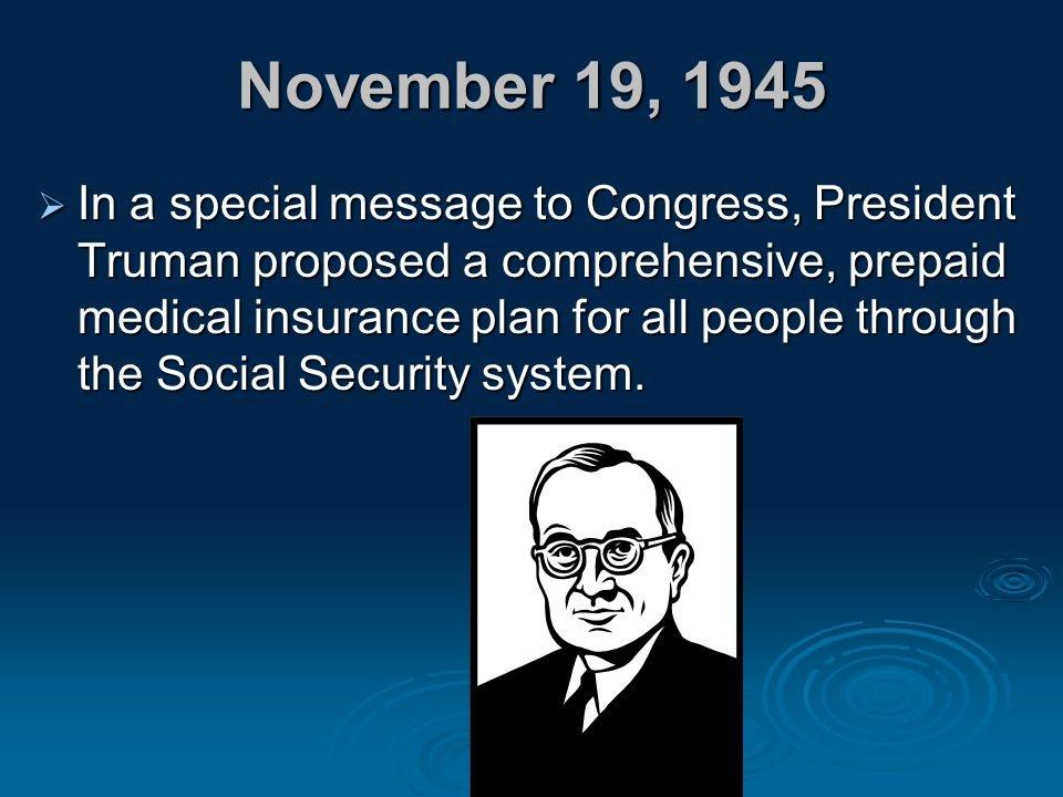 November 19, 1945  In a special message to Congress, President Truman proposed a comprehensive, prepaid medical insurance plan for all people through