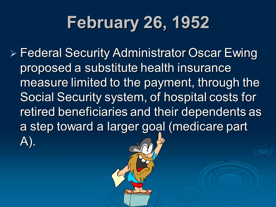 February 26, 1952  Federal Security Administrator Oscar Ewing proposed a substitute health insurance measure limited to the payment, through the Soci