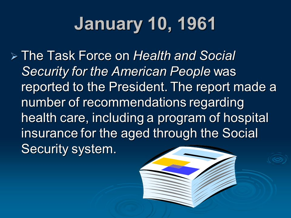 January 10, 1961  The Task Force on Health and Social Security for the American People was reported to the President. The report made a number of rec