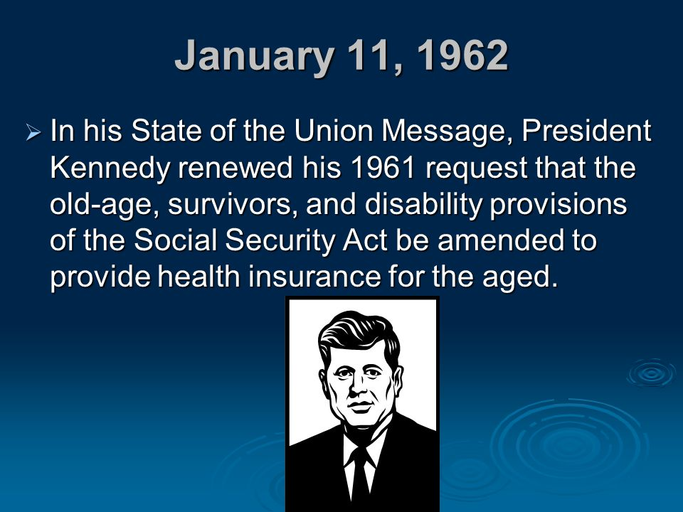 January 11, 1962  In his State of the Union Message, President Kennedy renewed his 1961 request that the old-age, survivors, and disability provision