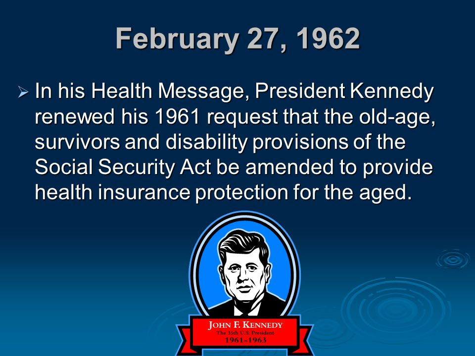 February 27, 1962  In his Health Message, President Kennedy renewed his 1961 request that the old-age, survivors and disability provisions of the Soc