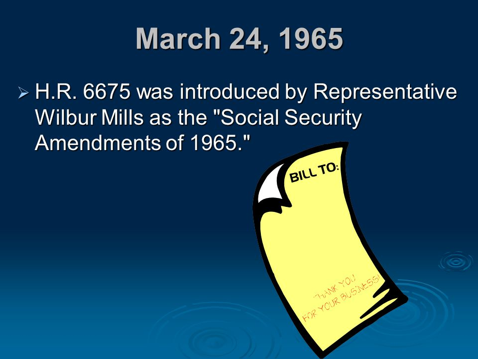 March 24, 1965  H.R. 6675 was introduced by Representative Wilbur Mills as the