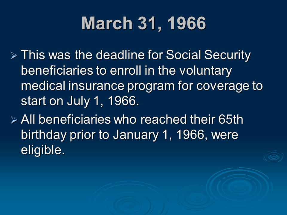 March 31, 1966  This was the deadline for Social Security beneficiaries to enroll in the voluntary medical insurance program for coverage to start on